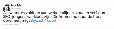 Tweet Iacobien: Als websites voldoen aan webrichtlijnen, zouden veel dure SEO-jongens werkloos zijn. Die komen nu duur de troep opruimen, zegt @yoast #cotn. 23-11-2011